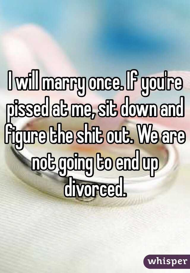 I will marry once. If you're pissed at me, sit down and figure the shit out. We are not going to end up divorced.