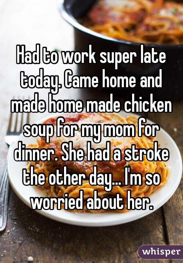 Had to work super late today. Came home and made home made chicken soup for my mom for dinner. She had a stroke the other day... I'm so worried about her.