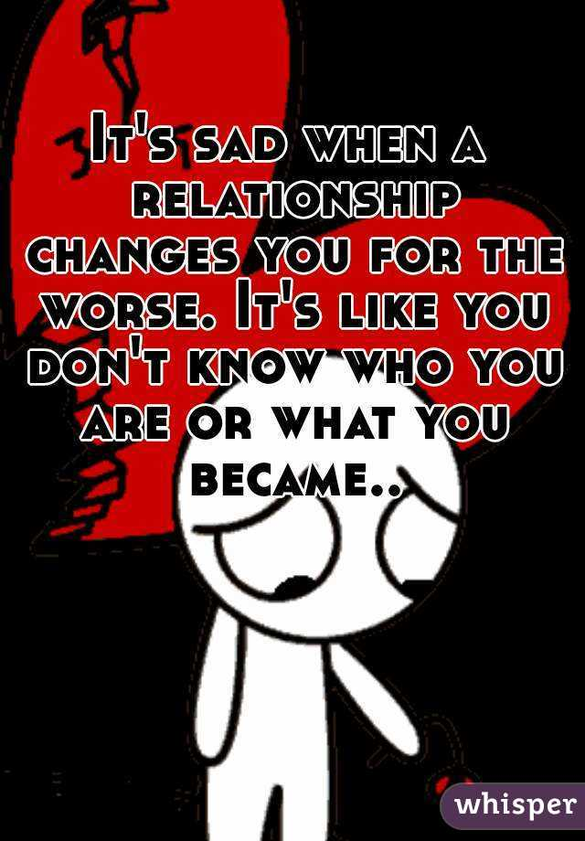 It's sad when a relationship changes you for the worse. It's like you don't know who you are or what you became..