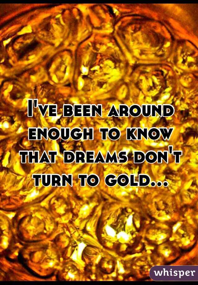 I've been around enough to know that dreams don't turn to gold...