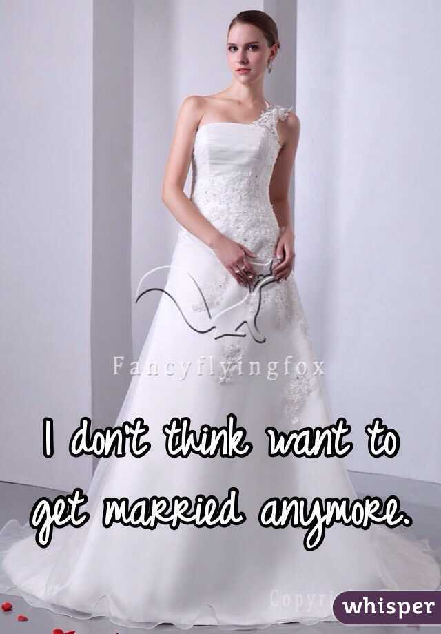 I don't think want to get married anymore.