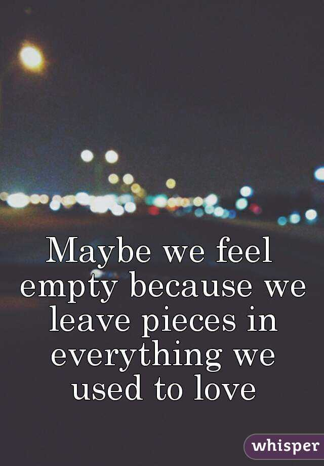 Maybe we feel empty because we leave pieces in everything we used to love