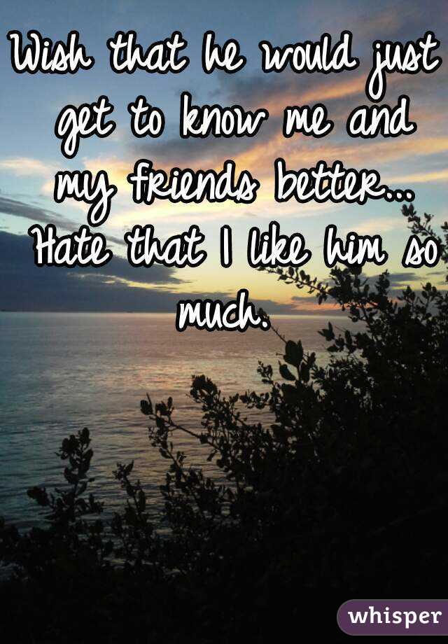 Wish that he would just get to know me and my friends better... Hate that I like him so much.