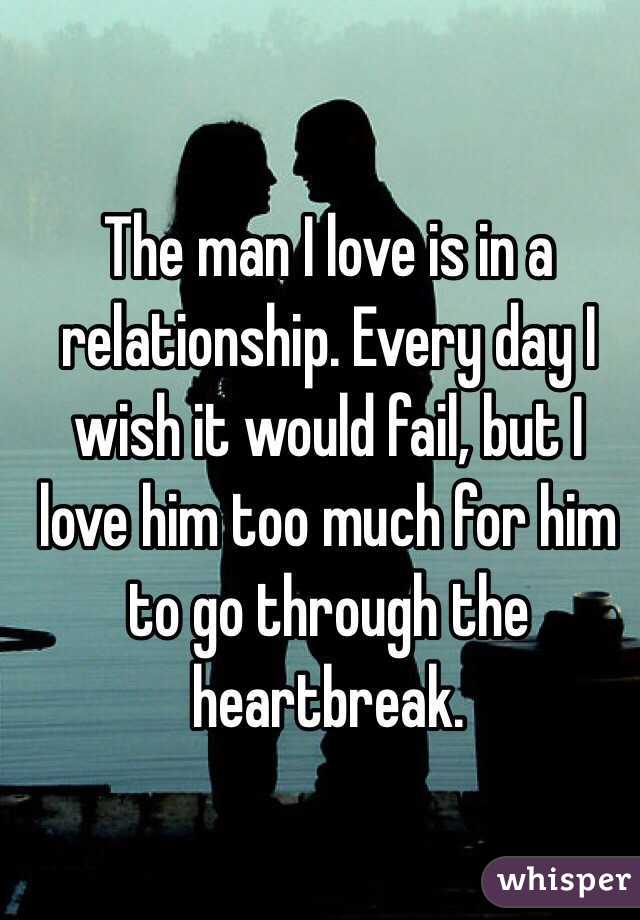 The man I love is in a relationship. Every day I wish it would fail, but I love him too much for him to go through the heartbreak.