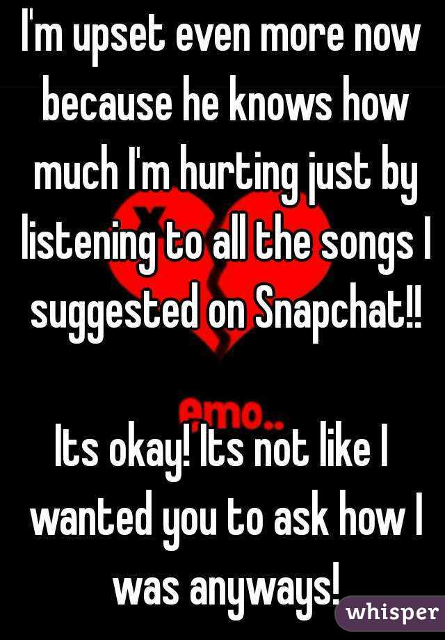 I'm upset even more now because he knows how much I'm hurting just by listening to all the songs I suggested on Snapchat!!  Its okay! Its not like I wanted you to ask how I was anyways!