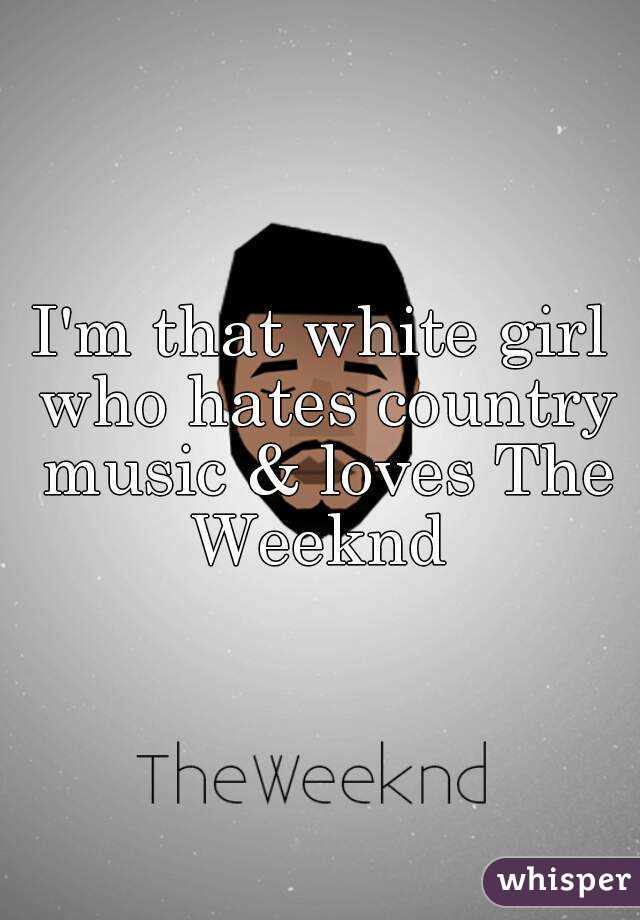 I'm that white girl who hates country music & loves The Weeknd