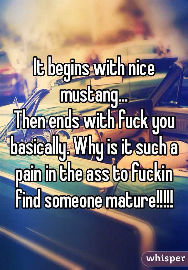 It begins with nice mustang... Then ends with fuck you basically. Why is it such a pain in the ass to fuckin find someone mature!!!!!