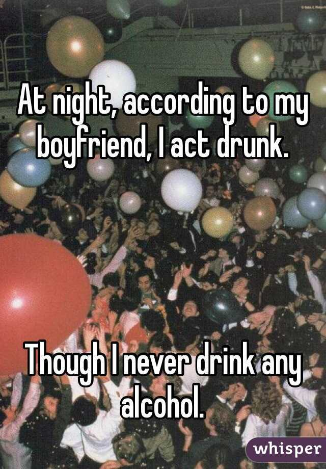 At night, according to my boyfriend, I act drunk.     Though I never drink any alcohol.
