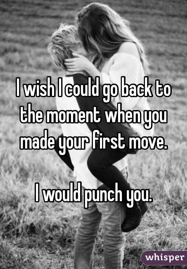 I wish I could go back to the moment when you made your first move.  I would punch you.