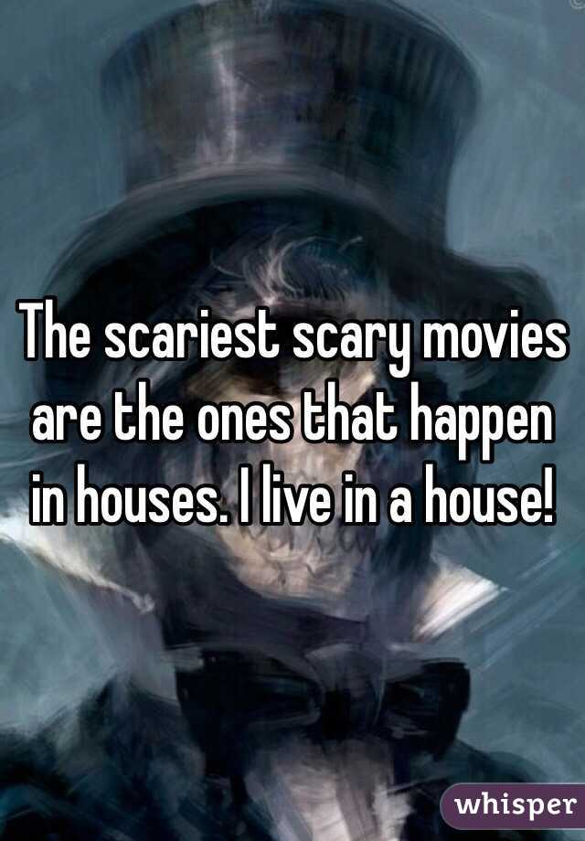 The scariest scary movies are the ones that happen in houses. I live in a house!