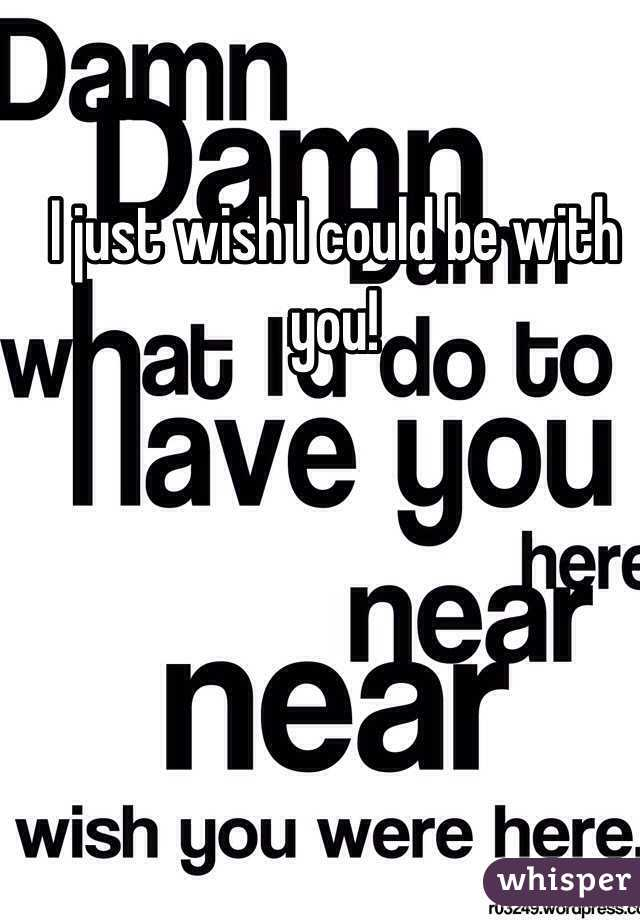 I just wish I could be with you!