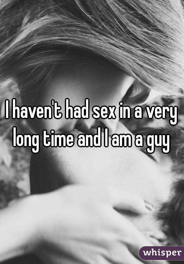 I haven't had sex in a very long time and I am a guy