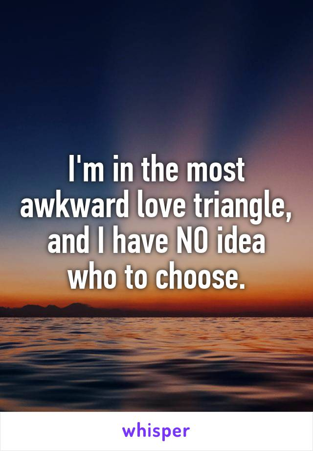 I'm in the most awkward love triangle, and I have NO idea who to choose.