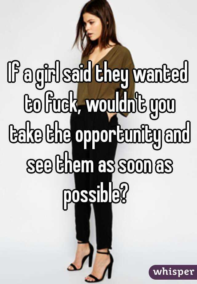 If a girl said they wanted to fuck, wouldn't you take the opportunity and see them as soon as possible?
