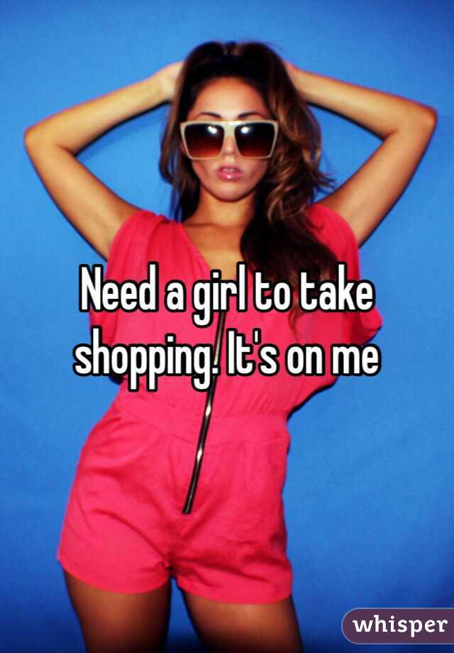 Need a girl to take shopping. It's on me