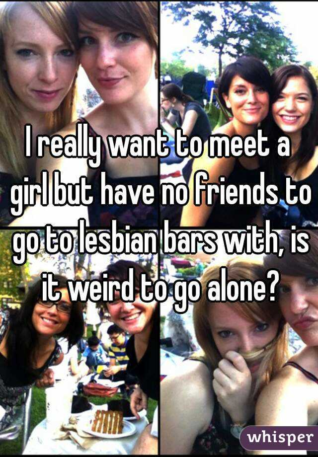 I really want to meet a girl but have no friends to go to lesbian bars with, is it weird to go alone?