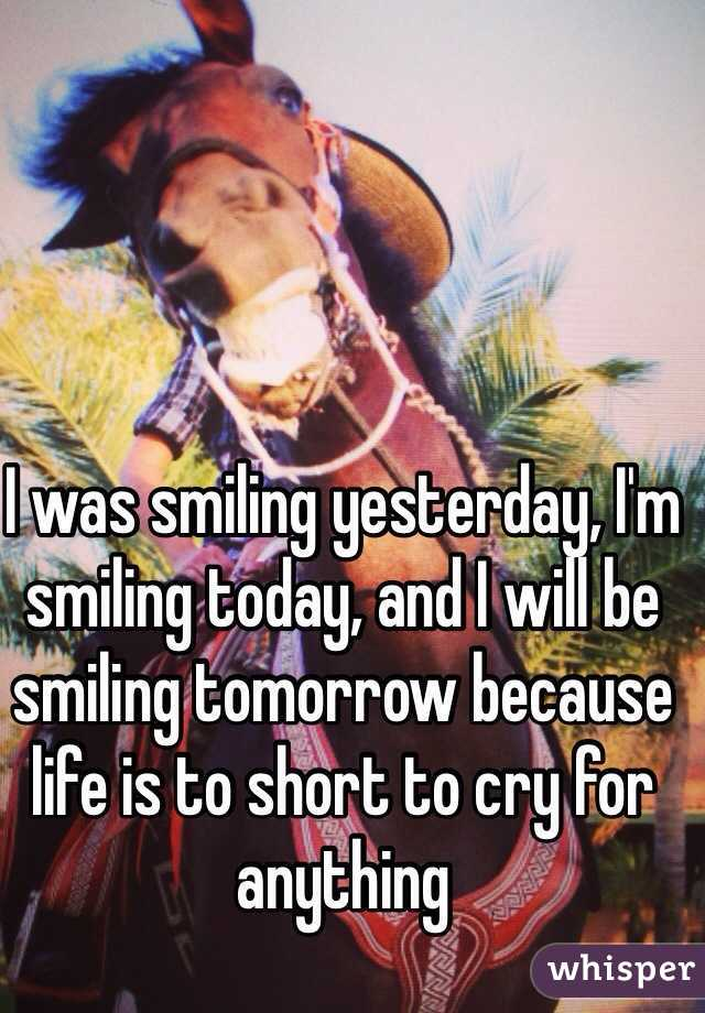 I was smiling yesterday, I'm smiling today, and I will be smiling tomorrow because life is to short to cry for anything