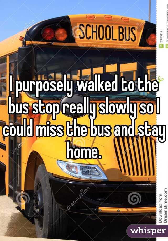 I purposely walked to the bus stop really slowly so I could miss the bus and stay home.