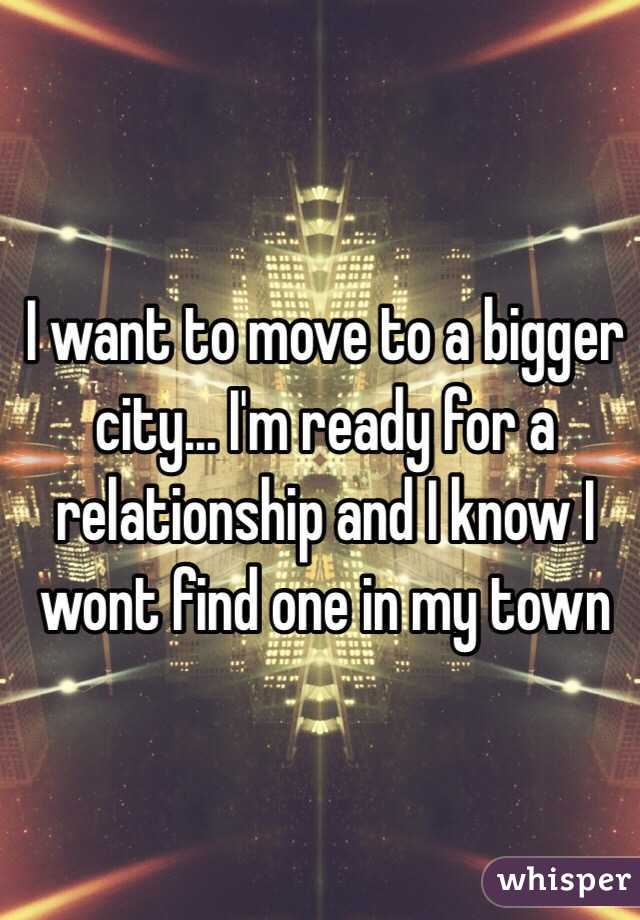 I want to move to a bigger city... I'm ready for a relationship and I know I wont find one in my town