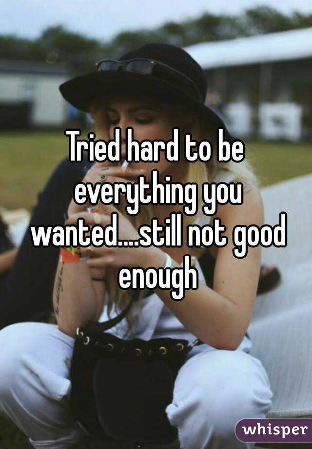 Tried hard to be everything you wanted....still not good enough