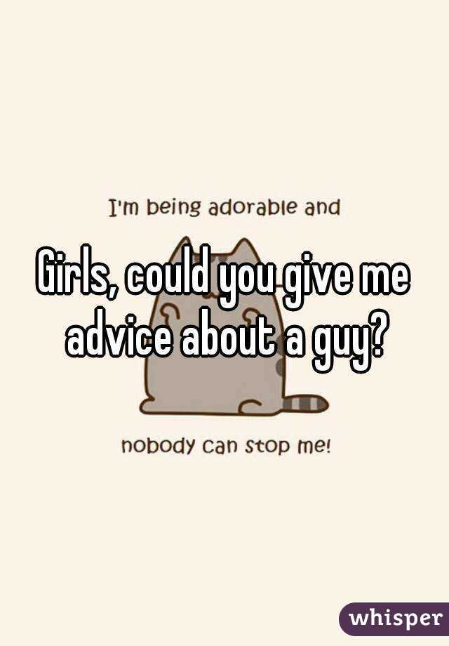Girls, could you give me advice about a guy?
