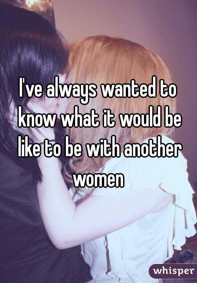 I've always wanted to know what it would be like to be with another women