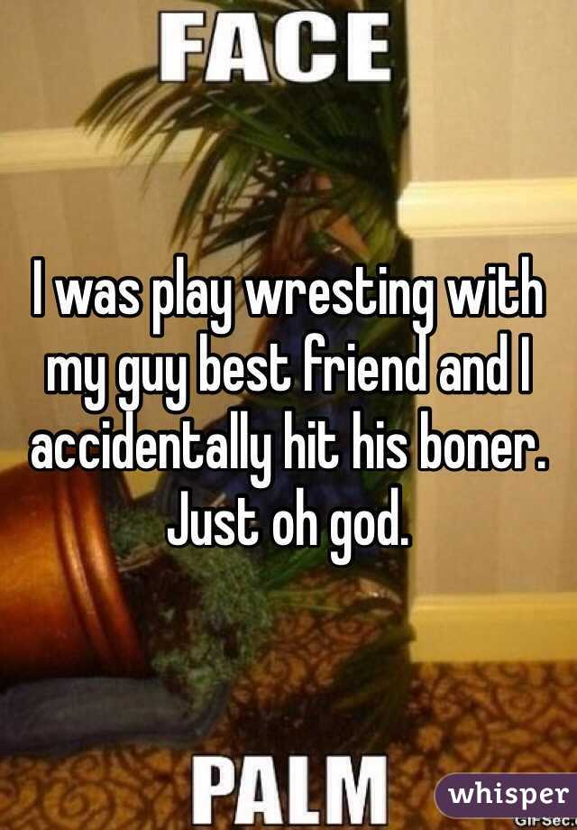 I was play wresting with my guy best friend and I accidentally hit his boner. Just oh god.