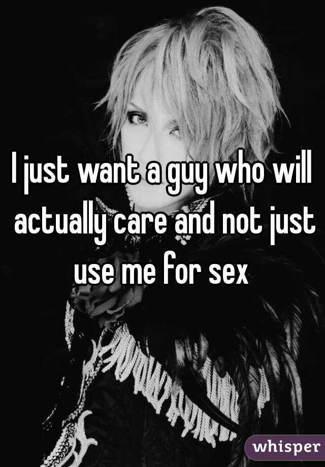 I just want a guy who will actually care and not just use me for sex