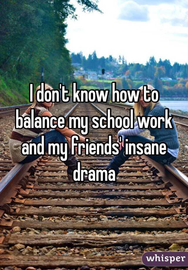 I don't know how to balance my school work and my friends' insane drama