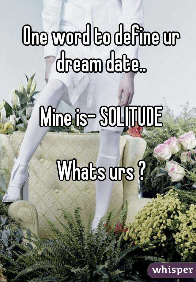 One word to define ur dream date..  Mine is- SOLITUDE  Whats urs ?