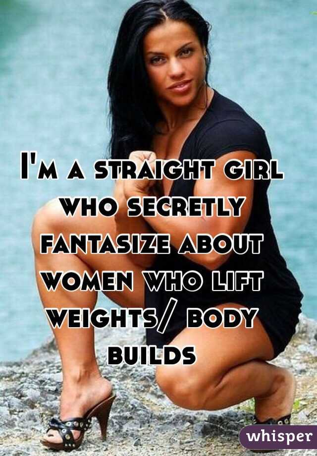 I'm a straight girl who secretly fantasize about women who lift weights/ body builds
