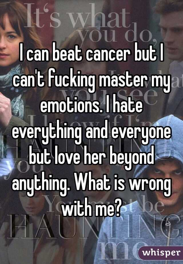 I can beat cancer but I can't fucking master my emotions. I hate everything and everyone but love her beyond anything. What is wrong with me?