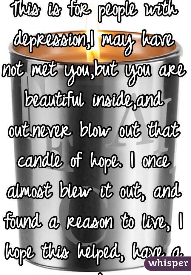 This is for people with depression,I may have not met you,but you are beautiful inside,and out.never blow out that candle of hope. I once almost blew it out, and found a reason to live, I hope this helped, have a nice day.