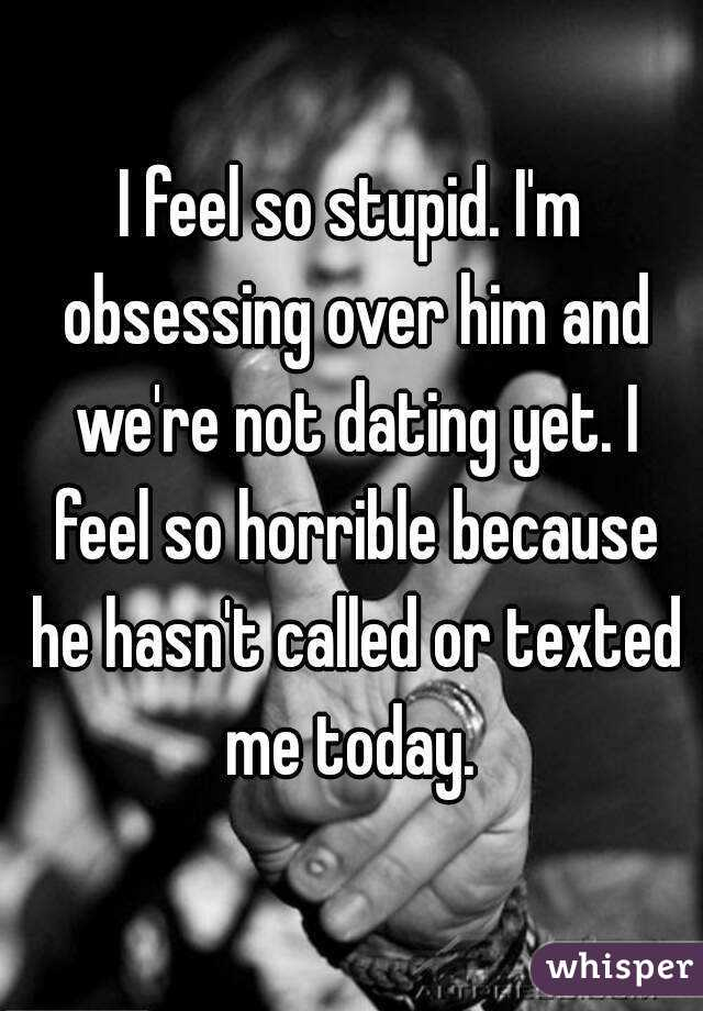 I feel so stupid. I'm obsessing over him and we're not dating yet. I feel so horrible because he hasn't called or texted me today.