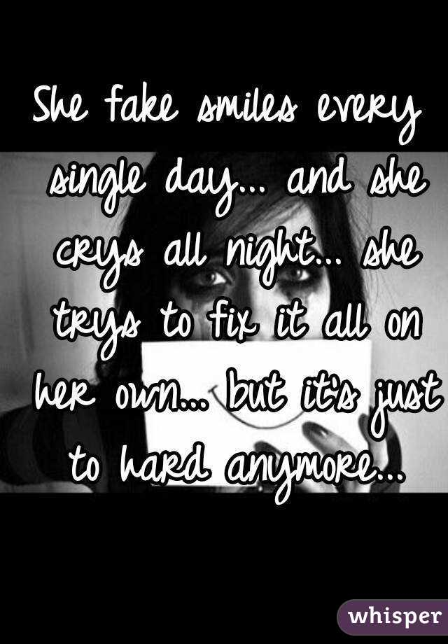 She fake smiles every single day... and she crys all night... she trys to fix it all on her own... but it's just to hard anymore...