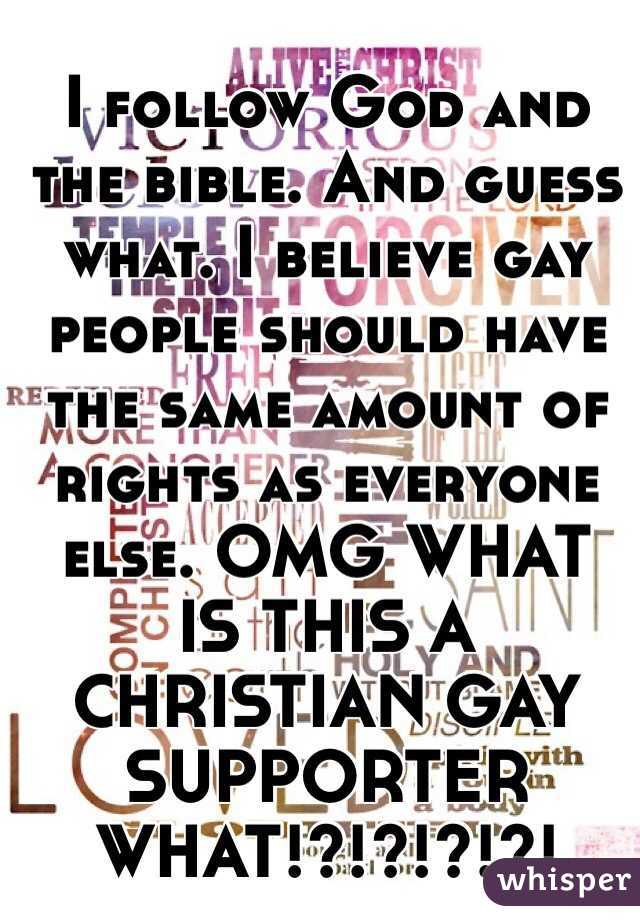 I follow God and the bible. And guess what. I believe gay people should have the same amount of rights as everyone else. OMG WHAT IS THIS A CHRISTIAN GAY SUPPORTER WHAT!?!?!?!?!