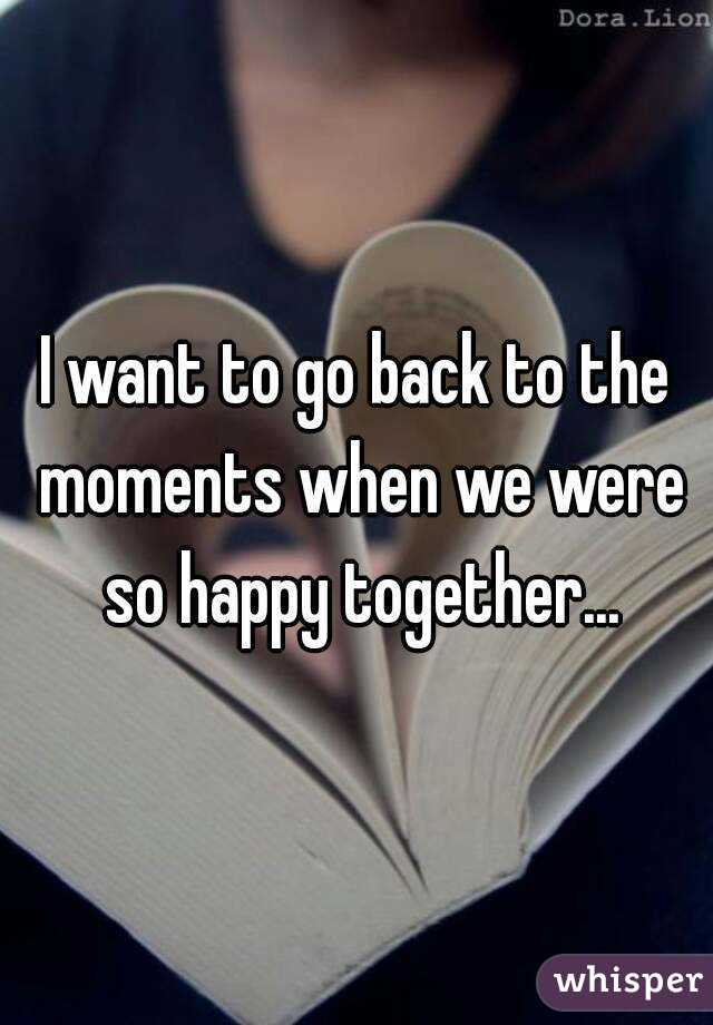 I want to go back to the moments when we were so happy together...