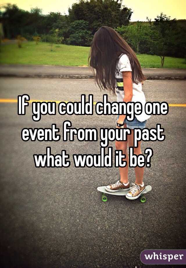 If you could change one event from your past what would it be?