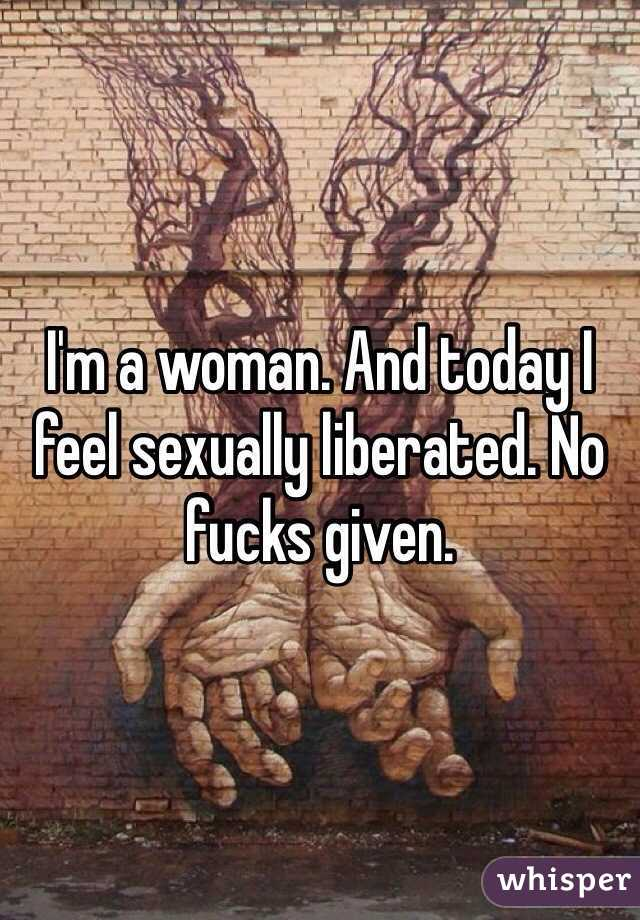 I'm a woman. And today I feel sexually liberated. No fucks given.
