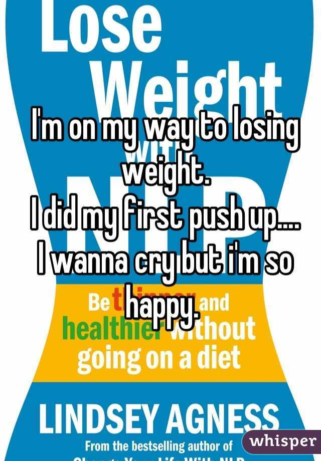 I'm on my way to losing weight.  I did my first push up....  I wanna cry but i'm so happy.