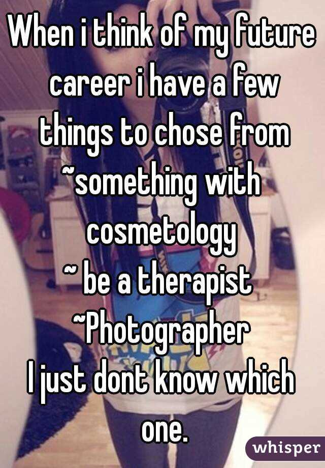 When i think of my future career i have a few things to chose from ~something with cosmetology  ~ be a therapist  ~Photographer I just dont know which one.