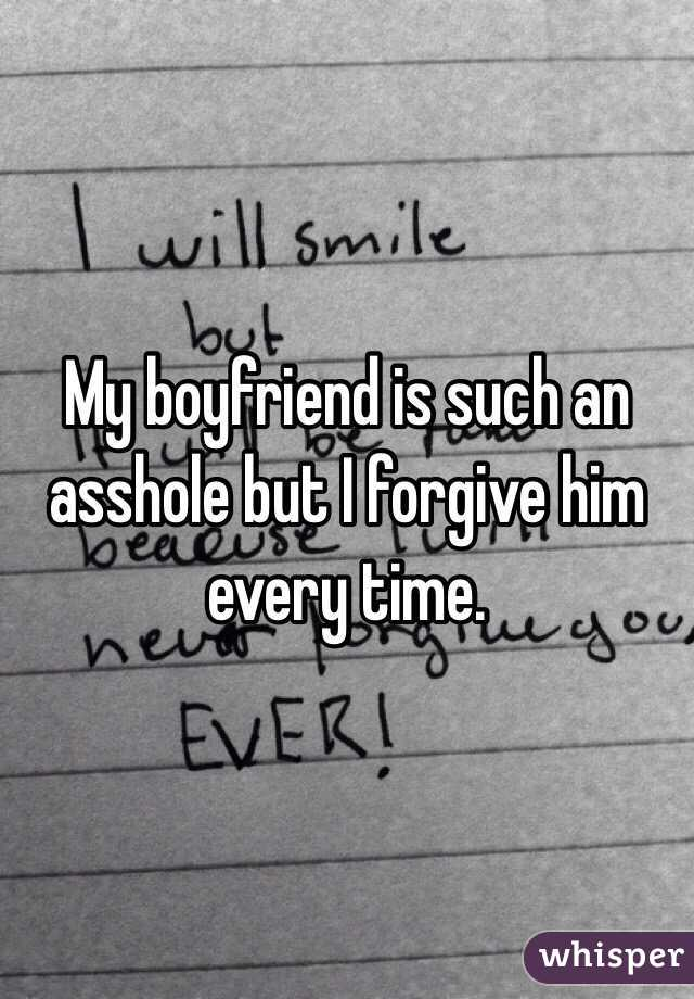 My boyfriend is such an asshole but I forgive him every time.