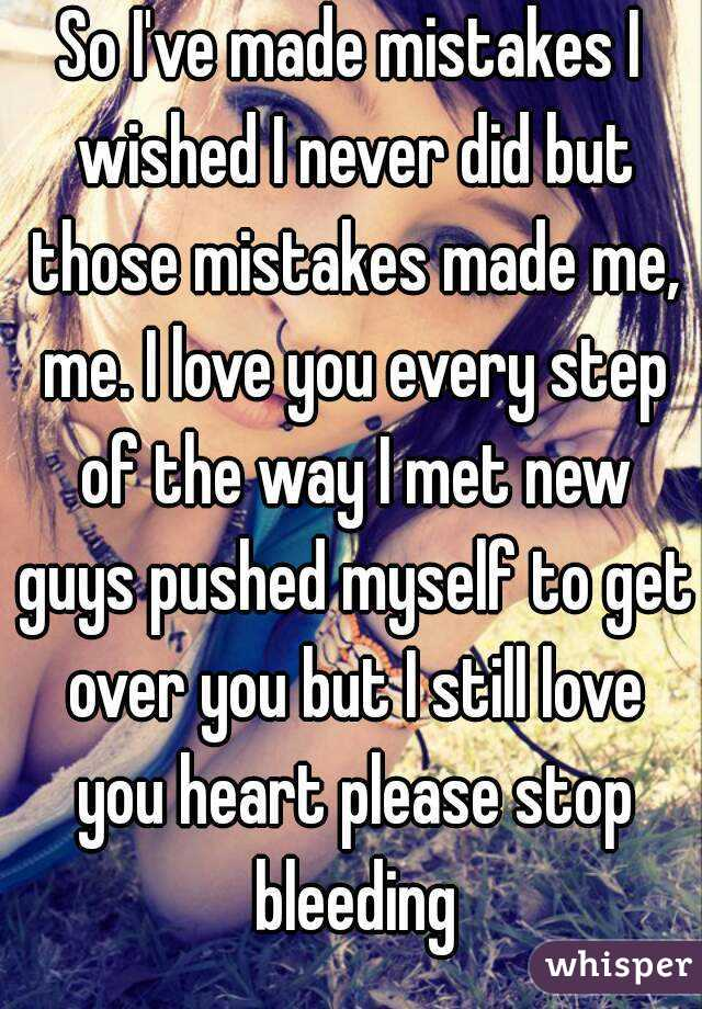 So I've made mistakes I wished I never did but those mistakes made me, me. I love you every step of the way I met new guys pushed myself to get over you but I still love you heart please stop bleeding
