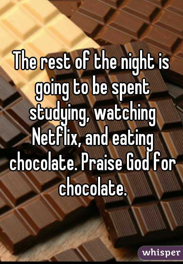 The rest of the night is going to be spent studying, watching Netflix, and eating chocolate. Praise God for chocolate.