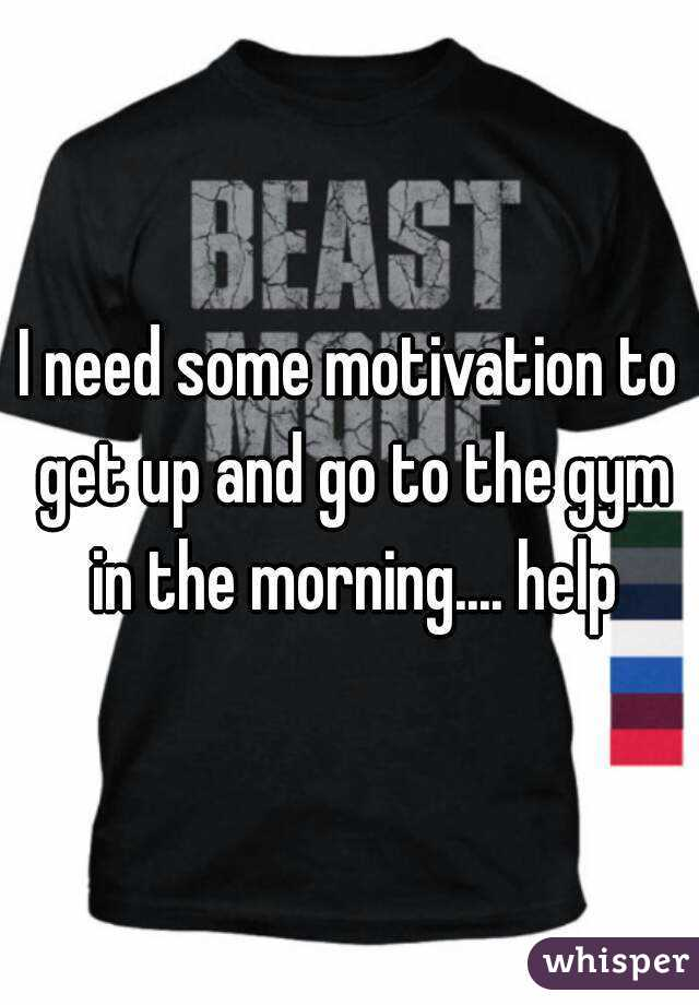 I need some motivation to get up and go to the gym in the morning.... help