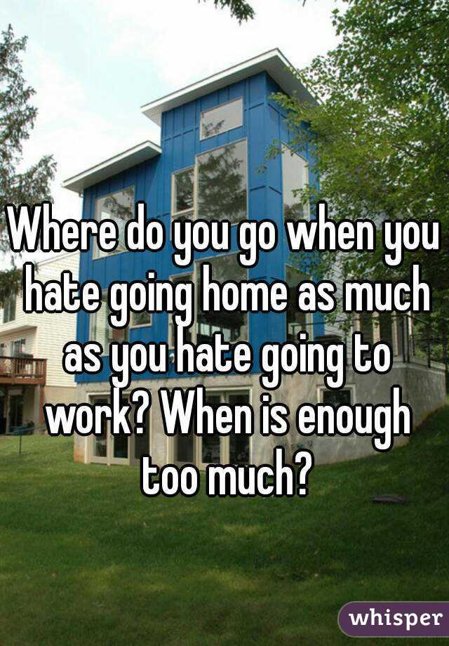 Where do you go when you hate going home as much as you hate going to work? When is enough too much?