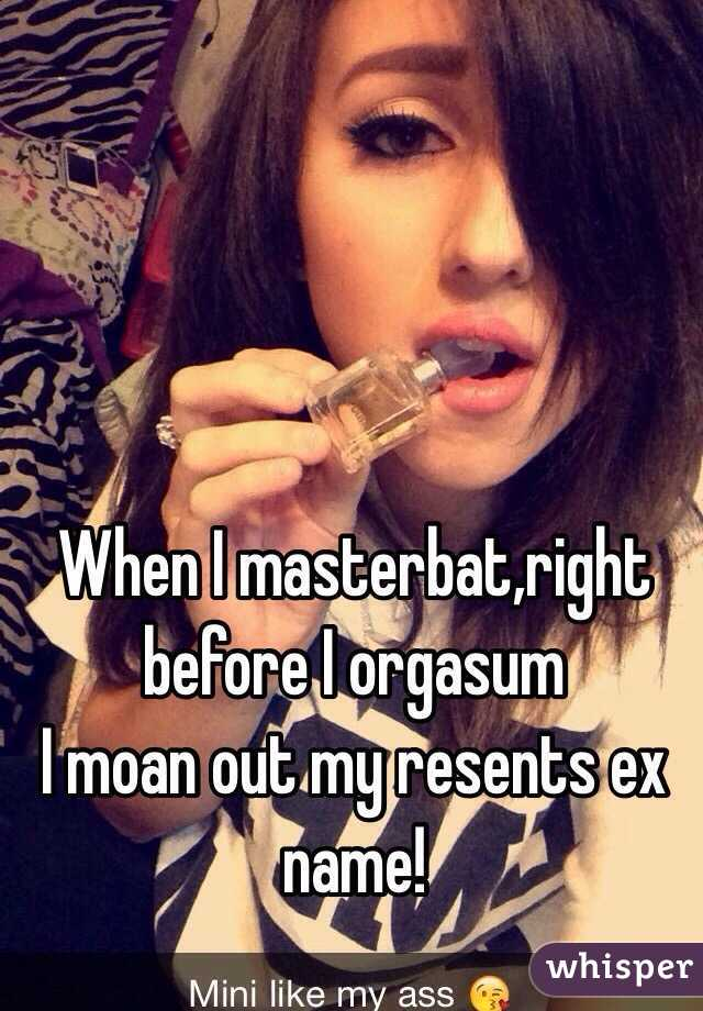 When I masterbat,right before I orgasum  I moan out my resents ex name!