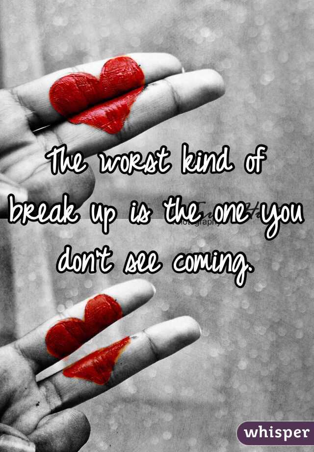 The worst kind of break up is the one you don't see coming.