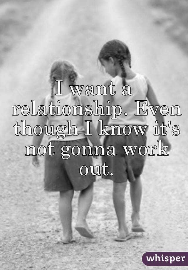 I want a relationship. Even though I know it's not gonna work out.
