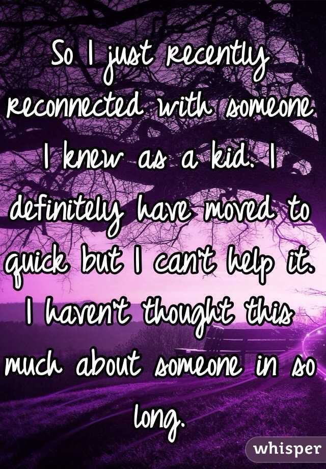 So I just recently reconnected with someone I knew as a kid. I definitely have moved to quick but I can't help it. I haven't thought this much about someone in so long.